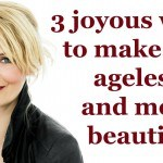 3 joyous ways to stay ageless and make the world more beautiful